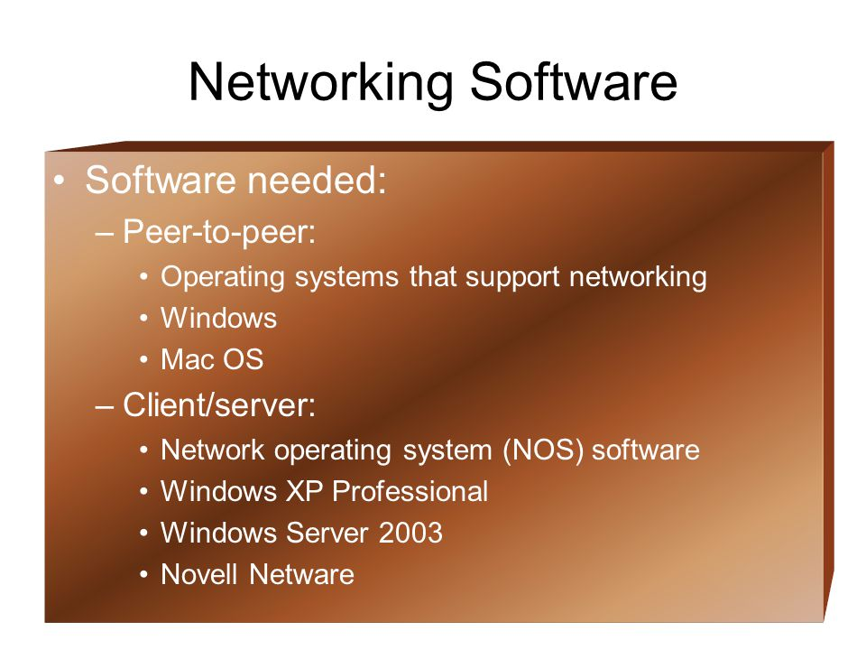 11 Networking Software Software needed: –Peer-to-peer: Operating systems that support networking Windows Mac OS –Client/server: Network operating system (NOS) software Windows XP Professional Windows Server 2003 Novell Netware