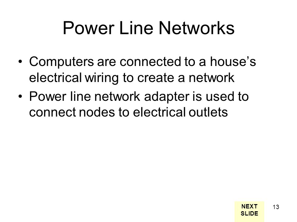 13 Power Line Networks Computers are connected to a house's electrical wiring to create a network Power line network adapter is used to connect nodes to electrical outlets NEXT SLIDE