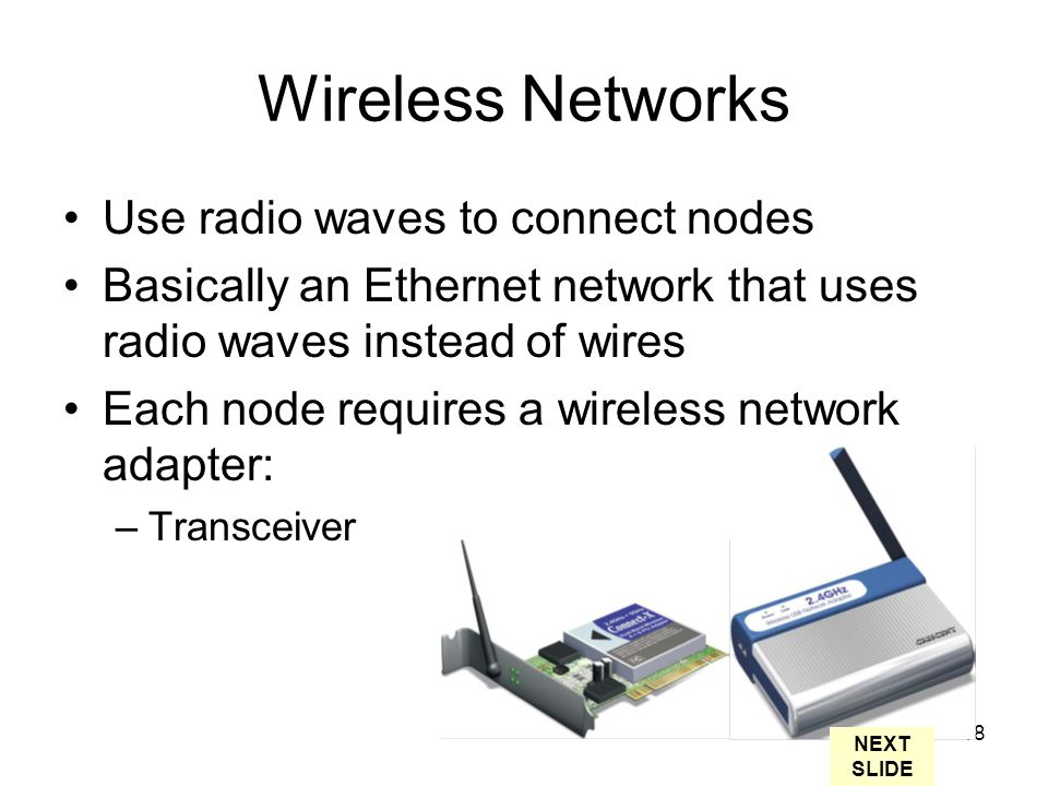 18 Wireless Networks Use radio waves to connect nodes Basically an Ethernet network that uses radio waves instead of wires Each node requires a wireless network adapter: –Transceiver NEXT SLIDE
