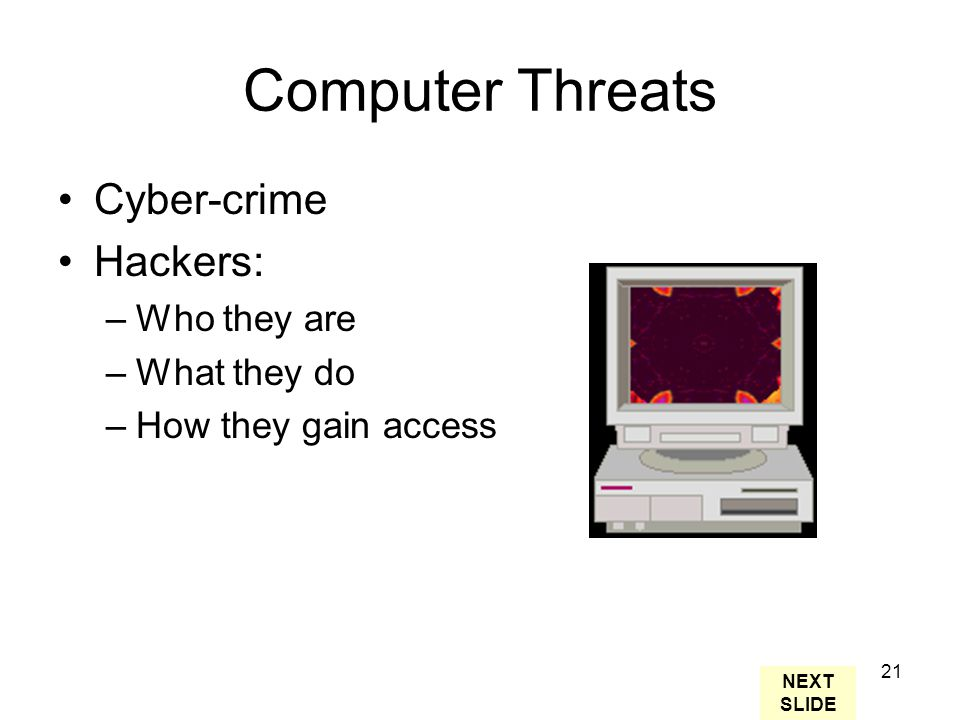 21 Computer Threats Cyber-crime Hackers: –Who they are –What they do –How they gain access NEXT SLIDE