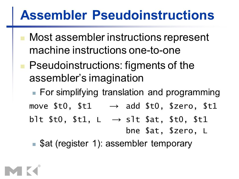 Assembler Pseudoinstructions Most assembler instructions represent machine instructions one-to-one Pseudoinstructions: figments of the assembler's ima