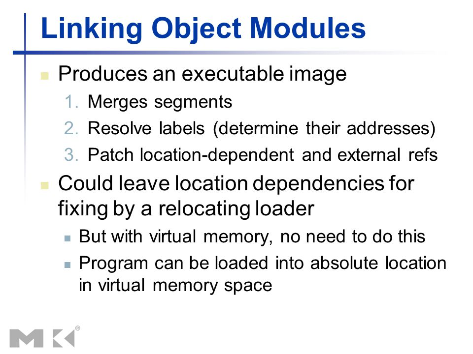 Linking Object Modules Produces an executable image 1.Merges segments 2.Resolve labels (determine their addresses) 3.Patch location-dependent and exte