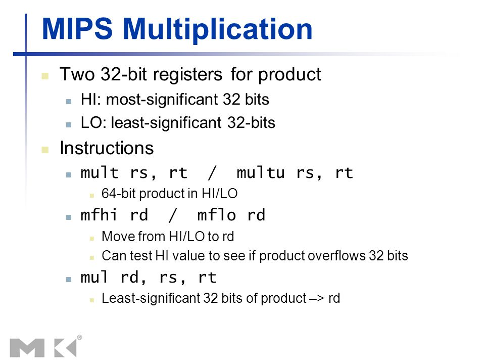 MIPS Multiplication Two 32-bit registers for product HI: most-significant 32 bits LO: least-significant 32-bits Instructions mult rs, rt / multu rs, r