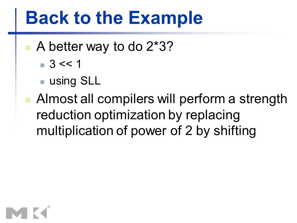 Back to the Example A better way to do 2*3? 3 << 1 using SLL Almost all compilers will perform a strength reduction optimization by replacing multipli