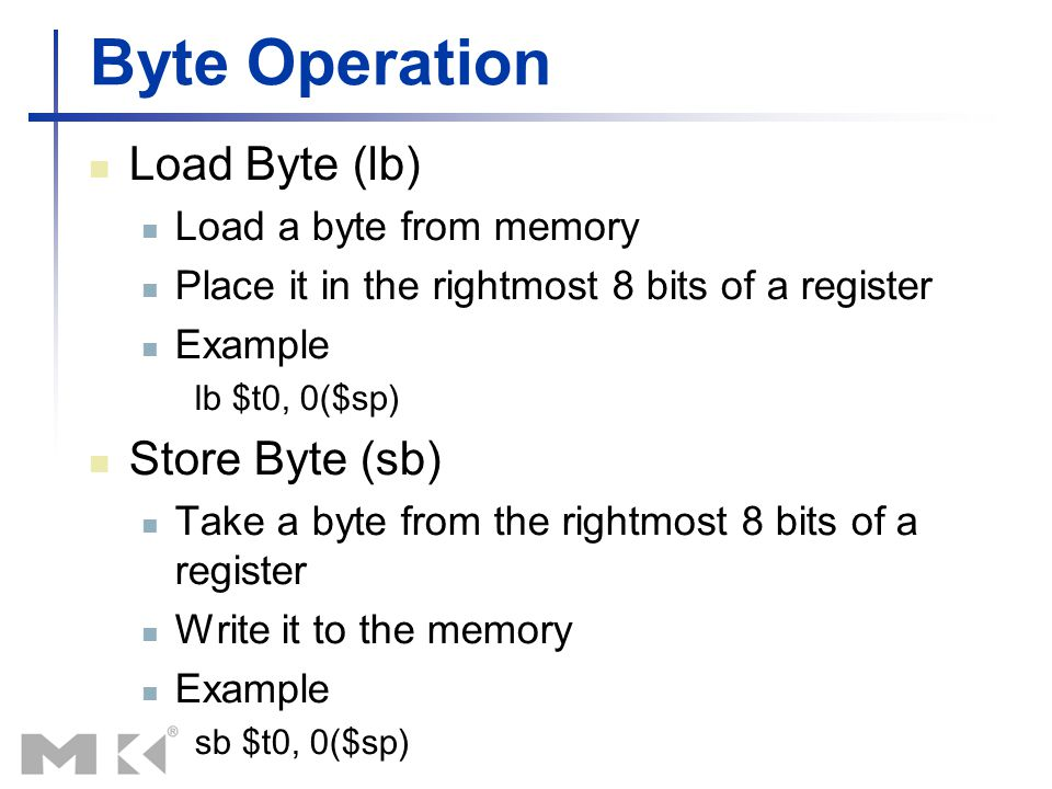 Byte Operation Load Byte (lb) Load a byte from memory Place it in the rightmost 8 bits of a register Example lb $t0, 0($sp) Store Byte (sb) Take a byt