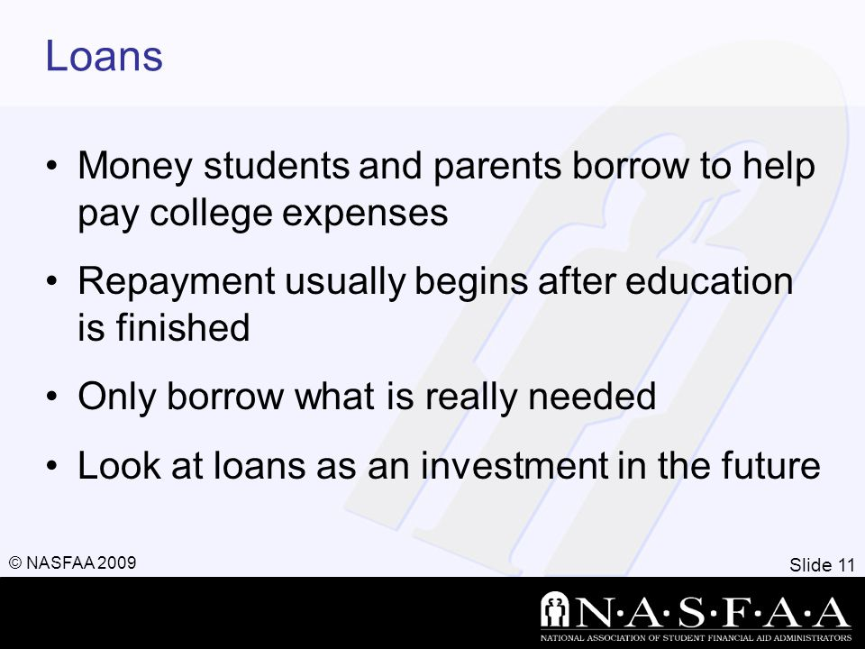 Slide 11 © NASFAA 2009 Loans Money students and parents borrow to help pay college expenses Repayment usually begins after education is finished Only borrow what is really needed Look at loans as an investment in the future
