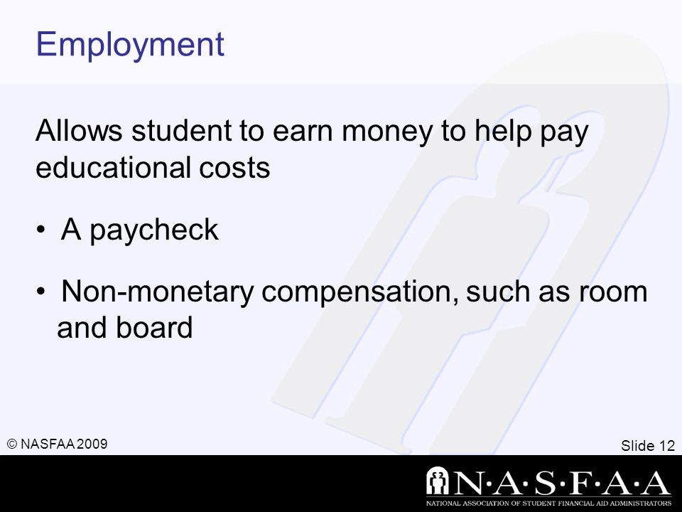 Slide 12 © NASFAA 2009 Employment Allows student to earn money to help pay educational costs A paycheck Non-monetary compensation, such as room and board