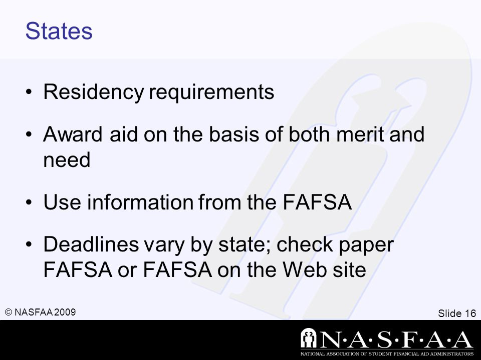 Slide 16 © NASFAA 2009 States Residency requirements Award aid on the basis of both merit and need Use information from the FAFSA Deadlines vary by state; check paper FAFSA or FAFSA on the Web site