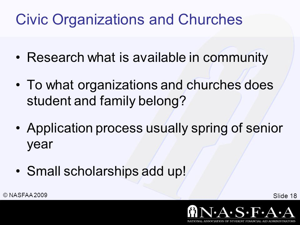 Slide 18 © NASFAA 2009 Civic Organizations and Churches Research what is available in community To what organizations and churches does student and family belong.