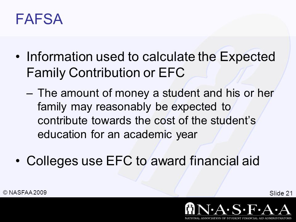Slide 21 © NASFAA 2009 FAFSA Information used to calculate the Expected Family Contribution or EFC –The amount of money a student and his or her family may reasonably be expected to contribute towards the cost of the student's education for an academic year Colleges use EFC to award financial aid