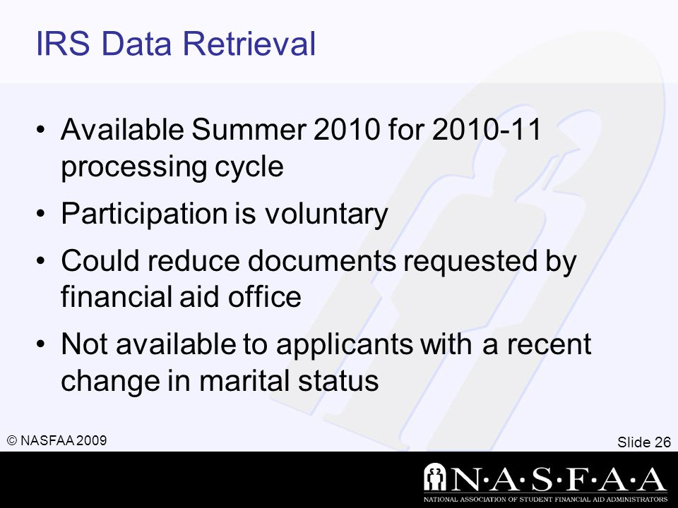 Slide 26 © NASFAA 2009 IRS Data Retrieval Available Summer 2010 for processing cycle Participation is voluntary Could reduce documents requested by financial aid office Not available to applicants with a recent change in marital status