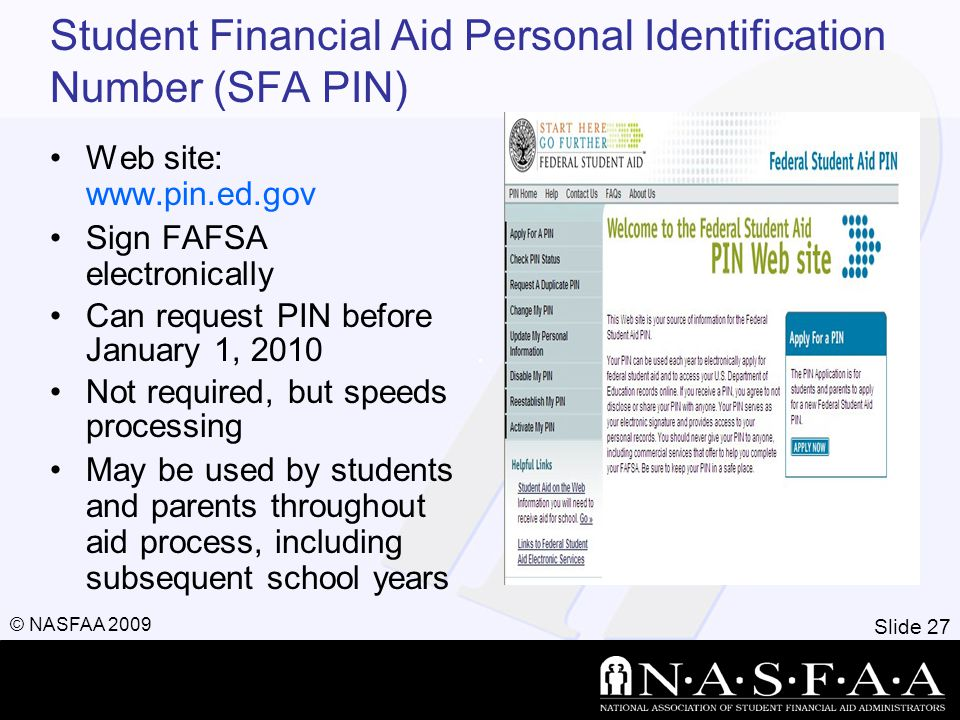 Slide 27 © NASFAA 2009 Student Financial Aid Personal Identification Number (SFA PIN) Web site:   Sign FAFSA electronically Can request PIN before January 1, 2010 Not required, but speeds processing May be used by students and parents throughout aid process, including subsequent school years