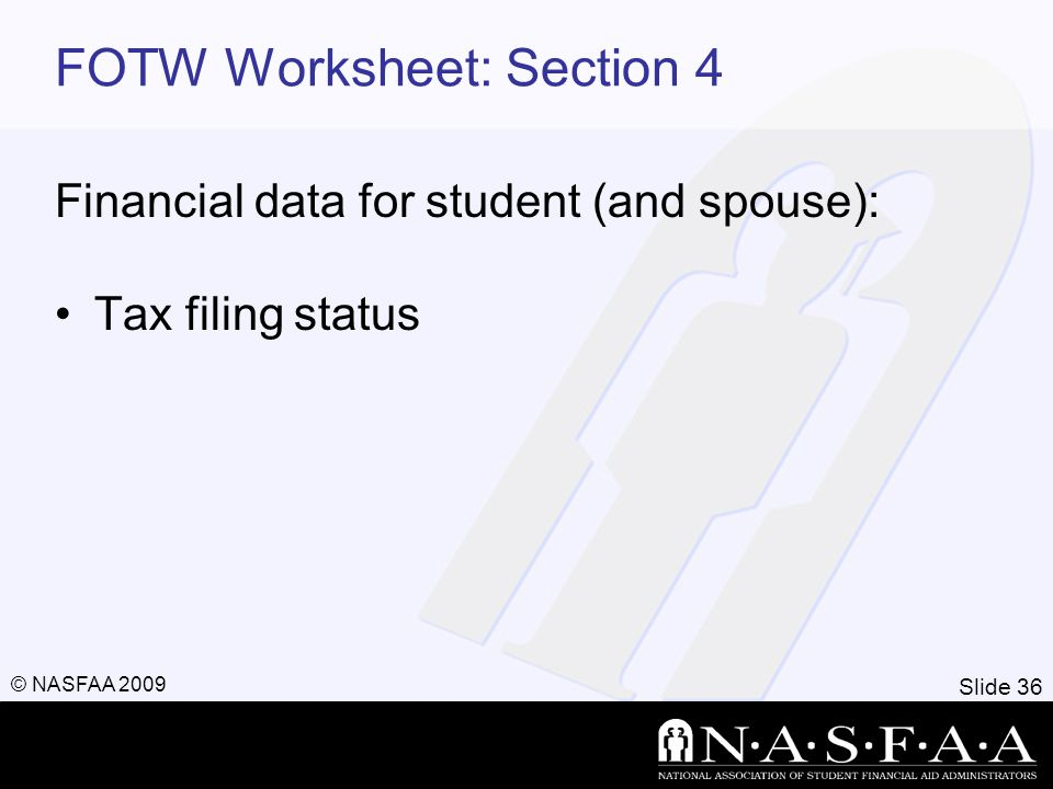 Slide 36 © NASFAA 2009 FOTW Worksheet: Section 4 Financial data for student (and spouse): Tax filing status