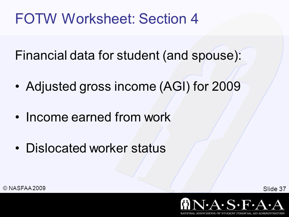 Slide 37 © NASFAA 2009 FOTW Worksheet: Section 4 Financial data for student (and spouse): Adjusted gross income (AGI) for 2009 Income earned from work Dislocated worker status