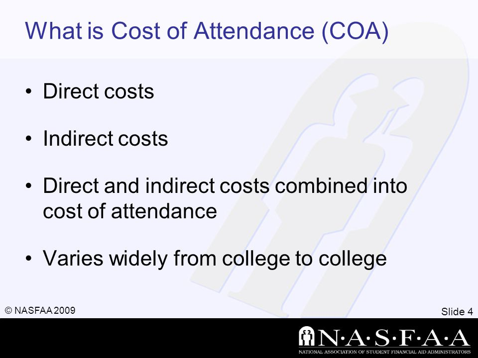 Slide 4 © NASFAA 2009 What is Cost of Attendance (COA) Direct costs Indirect costs Direct and indirect costs combined into cost of attendance Varies widely from college to college