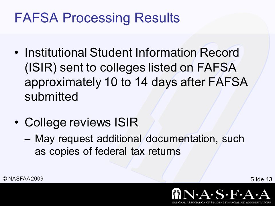 Slide 43 © NASFAA 2009 FAFSA Processing Results Institutional Student Information Record (ISIR) sent to colleges listed on FAFSA approximately 10 to 14 days after FAFSA submitted College reviews ISIR –May request additional documentation, such as copies of federal tax returns
