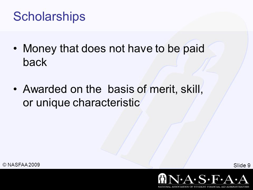 Slide 9 © NASFAA 2009 Scholarships Money that does not have to be paid back Awarded on the basis of merit, skill, or unique characteristic