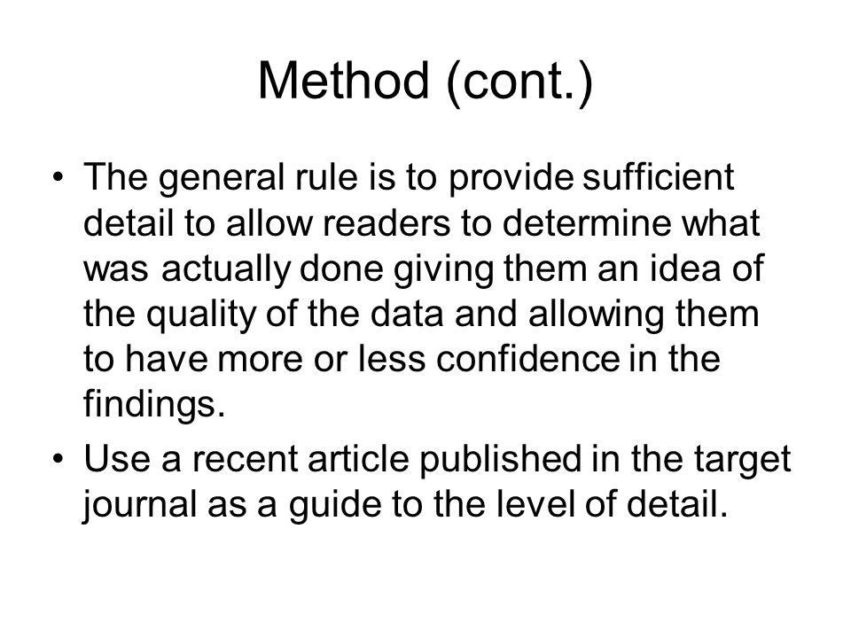 Method (cont.) The general rule is to provide sufficient detail to allow readers to determine what was actually done giving them an idea of the quality of the data and allowing them to have more or less confidence in the findings.