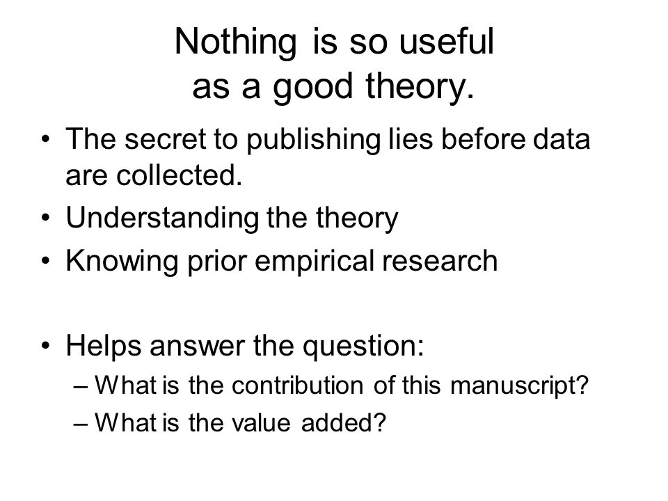 Nothing is so useful as a good theory. The secret to publishing lies before data are collected.