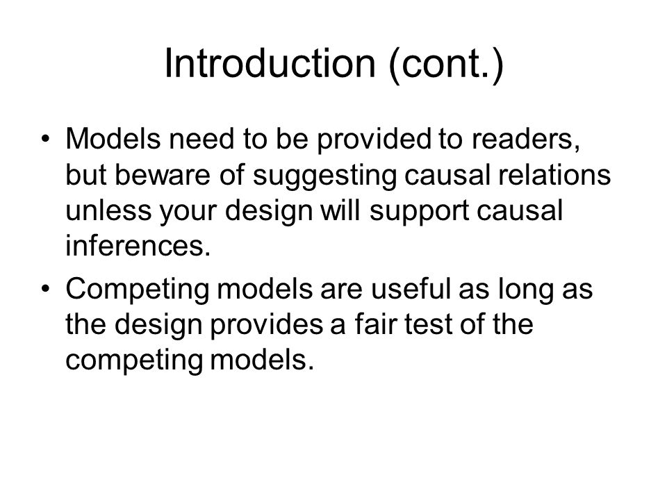 Introduction (cont.) Models need to be provided to readers, but beware of suggesting causal relations unless your design will support causal inferences.