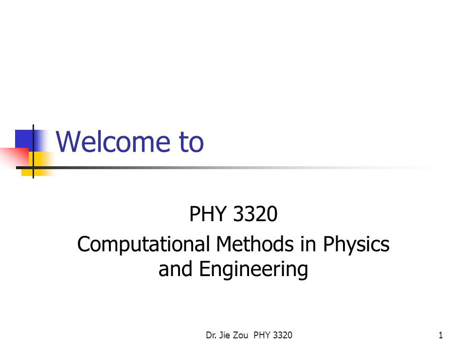 Dr. Jie Zou PHY Welcome to PHY 3320 Computational Methods in Physics and Engineering