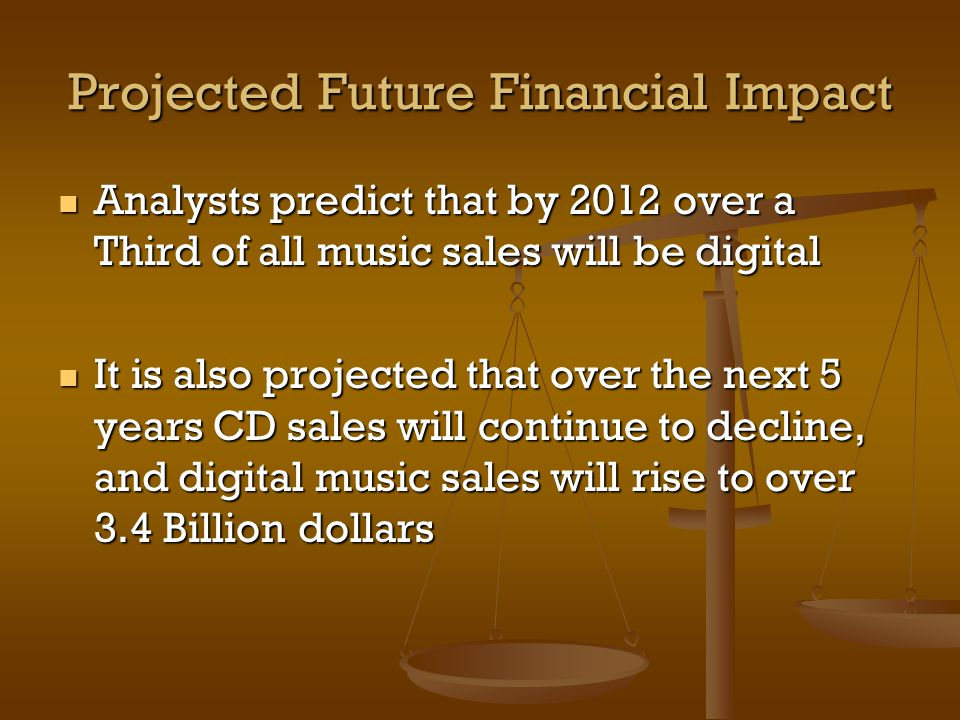 Projected Future Financial Impact Analysts predict that by 2012 over a Third of all music sales will be digital Analysts predict that by 2012 over a Third of all music sales will be digital It is also projected that over the next 5 years CD sales will continue to decline, and digital music sales will rise to over 3.4 Billion dollars It is also projected that over the next 5 years CD sales will continue to decline, and digital music sales will rise to over 3.4 Billion dollars