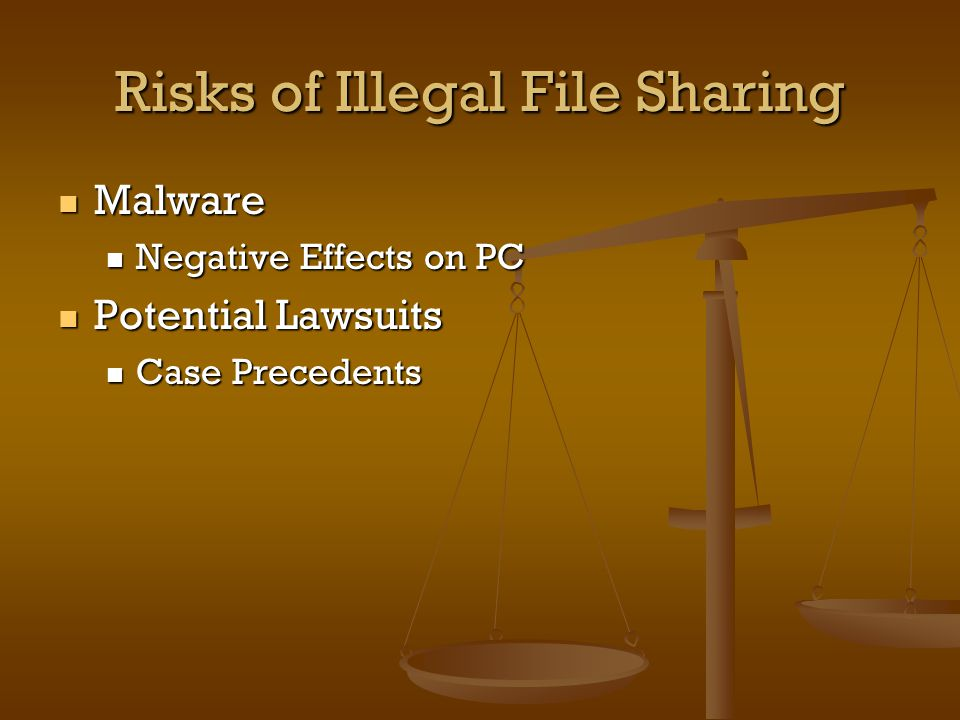 Risks of Illegal File Sharing Malware Malware Negative Effects on PC Negative Effects on PC Potential Lawsuits Potential Lawsuits Case Precedents Case Precedents