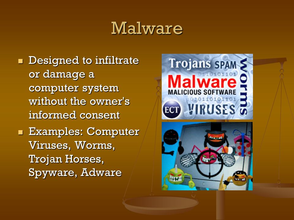 Malware Designed to infiltrate or damage a computer system without the owner s informed consent Designed to infiltrate or damage a computer system without the owner s informed consent Examples: Computer Viruses, Worms, Trojan Horses, Spyware, Adware Examples: Computer Viruses, Worms, Trojan Horses, Spyware, Adware