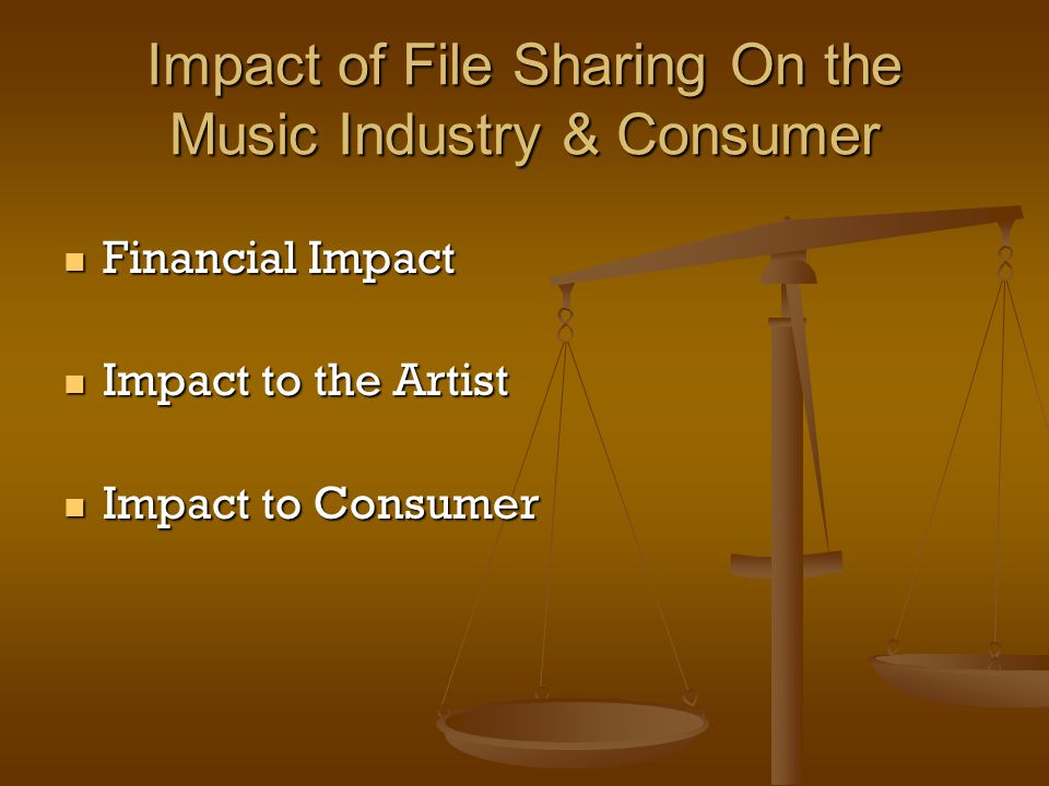 Impact of File Sharing On the Music Industry & Consumer Financial Impact Financial Impact Impact to the Artist Impact to the Artist Impact to Consumer Impact to Consumer