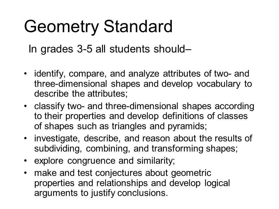 Geometry Standard In grades 3-5 all students should– identify, compare, and analyze attributes of two- and three-dimensional shapes and develop vocabulary to describe the attributes; classify two- and three-dimensional shapes according to their properties and develop definitions of classes of shapes such as triangles and pyramids; investigate, describe, and reason about the results of subdividing, combining, and transforming shapes; explore congruence and similarity; make and test conjectures about geometric properties and relationships and develop logical arguments to justify conclusions.