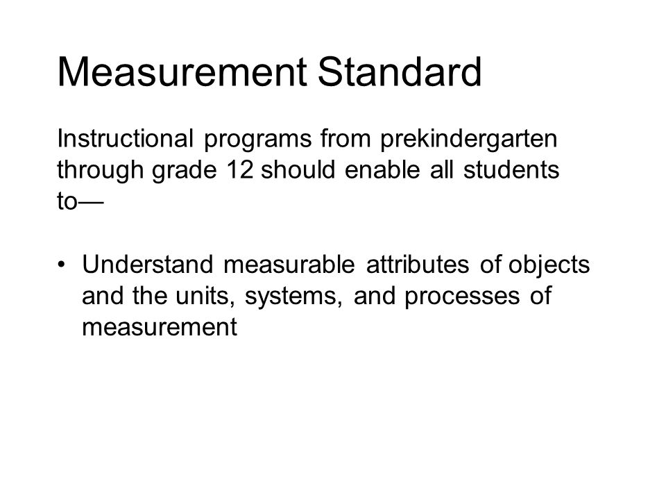Measurement Standard Instructional programs from prekindergarten through grade 12 should enable all students to— Understand measurable attributes of objects and the units, systems, and processes of measurement