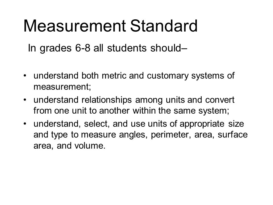 Measurement Standard In grades 6-8 all students should– understand both metric and customary systems of measurement; understand relationships among units and convert from one unit to another within the same system; understand, select, and use units of appropriate size and type to measure angles, perimeter, area, surface area, and volume.
