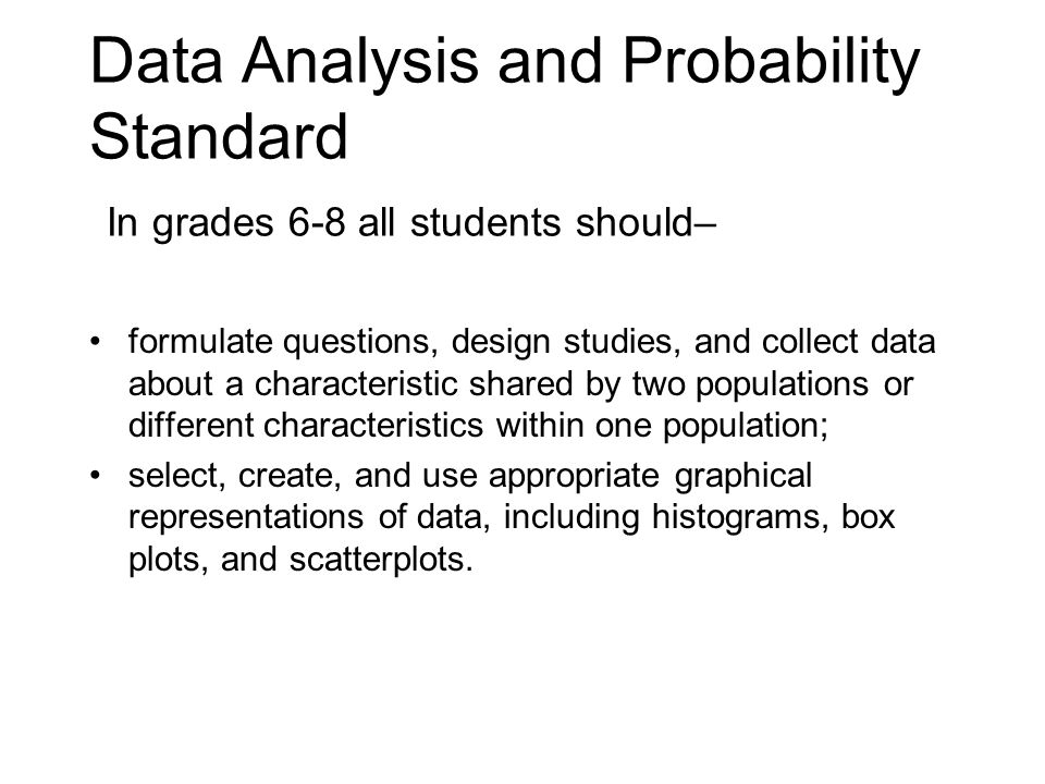 Data Analysis and Probability Standard In grades 6-8 all students should– formulate questions, design studies, and collect data about a characteristic shared by two populations or different characteristics within one population; select, create, and use appropriate graphical representations of data, including histograms, box plots, and scatterplots.