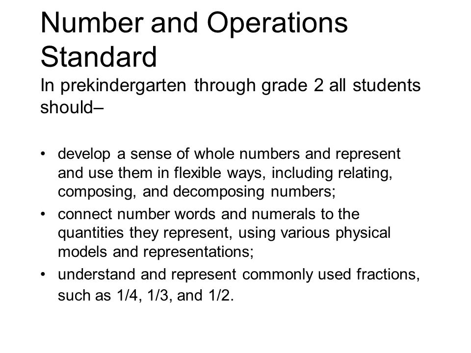 Number and Operations Standard In prekindergarten through grade 2 all students should– develop a sense of whole numbers and represent and use them in flexible ways, including relating, composing, and decomposing numbers; connect number words and numerals to the quantities they represent, using various physical models and representations; understand and represent commonly used fractions, such as 1/4, 1/3, and 1/2.