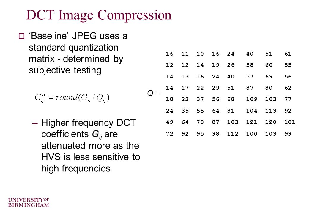 DCT Image Compression  'Baseline' JPEG uses a standard quantization matrix - determined by subjective testing –Higher frequency DCT coefficients G ij are attenuated more as the HVS is less sensitive to high frequencies 16 11 10 16 24 40 51 61 12 12 14 19 26 58 60 55 14 13 16 24 40 57 69 56 14 17 22 29 51 87 80 62 18 22 37 56 68 109 103 77 24 35 55 64 81 104 113 92 49 64 78 87 103 121 120 101 72 92 95 98 112 100 103 99 Q =