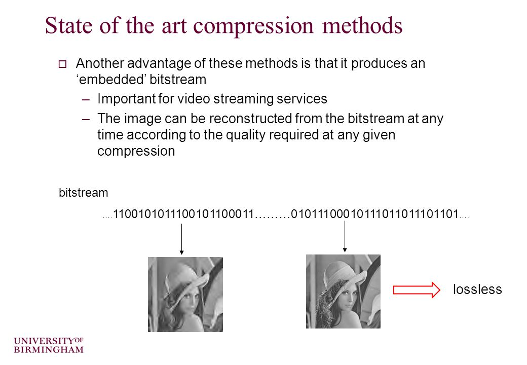 State of the art compression methods  Another advantage of these methods is that it produces an 'embedded' bitstream –Important for video streaming services –The image can be reconstructed from the bitstream at any time according to the quality required at any given compression ….