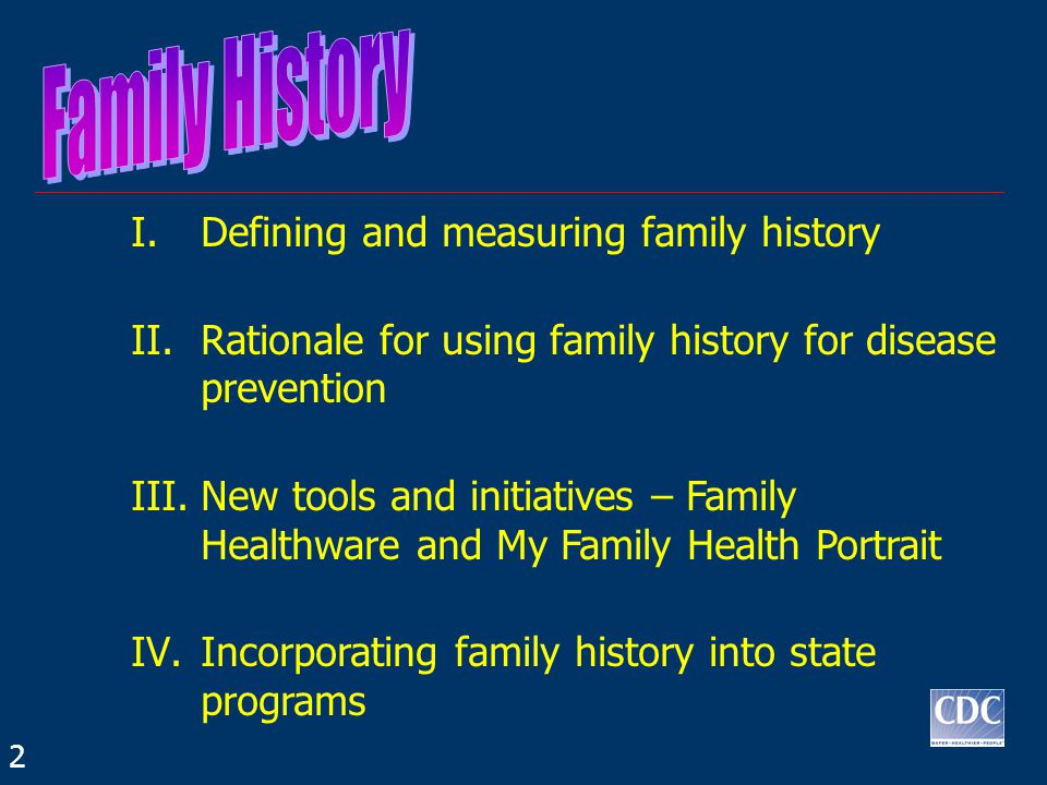 I.Defining and measuring family history II.Rationale for using family history for disease prevention III.New tools and initiatives – Family Healthware and My Family Health Portrait IV.Incorporating family history into state programs 2