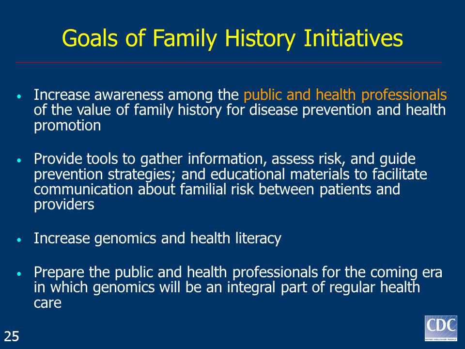 Goals of Family History Initiatives Increase awareness among the public and health professionals of the value of family history for disease prevention and health promotion Provide tools to gather information, assess risk, and guide prevention strategies; and educational materials to facilitate communication about familial risk between patients and providers Increase genomics and health literacy Prepare the public and health professionals for the coming era in which genomics will be an integral part of regular health care 25