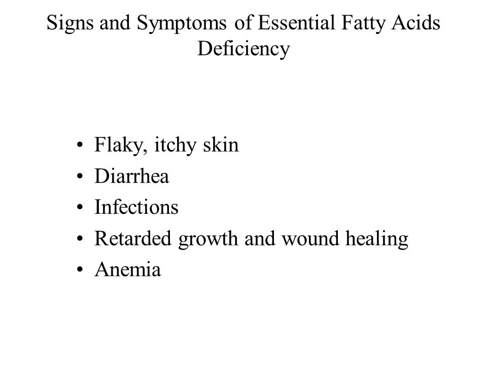 Signs and Symptoms of Essential Fatty Acids Deficiency Flaky, itchy skin Diarrhea Infections Retarded growth and wound healing Anemia