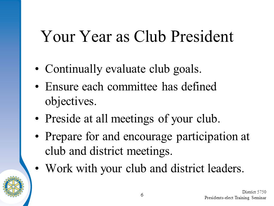District 5750 Presidents-elect Training Seminar Your Year as Club President Continually evaluate club goals.