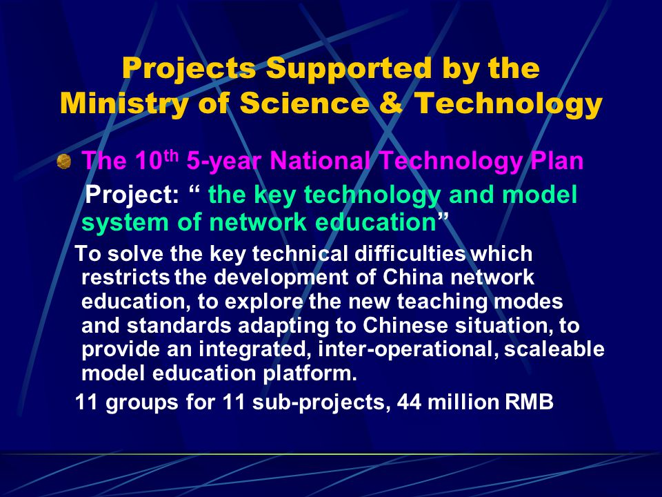 Projects Supported by the Ministry of Science & Technology The 10 th 5-year National Technology Plan Project: the key technology and model system of network education To solve the key technical difficulties which restricts the development of China network education, to explore the new teaching modes and standards adapting to Chinese situation, to provide an integrated, inter-operational, scaleable model education platform.