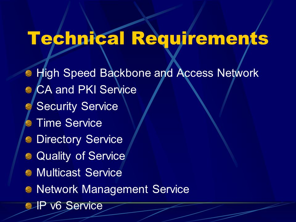 Technical Requirements High Speed Backbone and Access Network CA and PKI Service Security Service Time Service Directory Service Quality of Service Multicast Service Network Management Service IP v6 Service