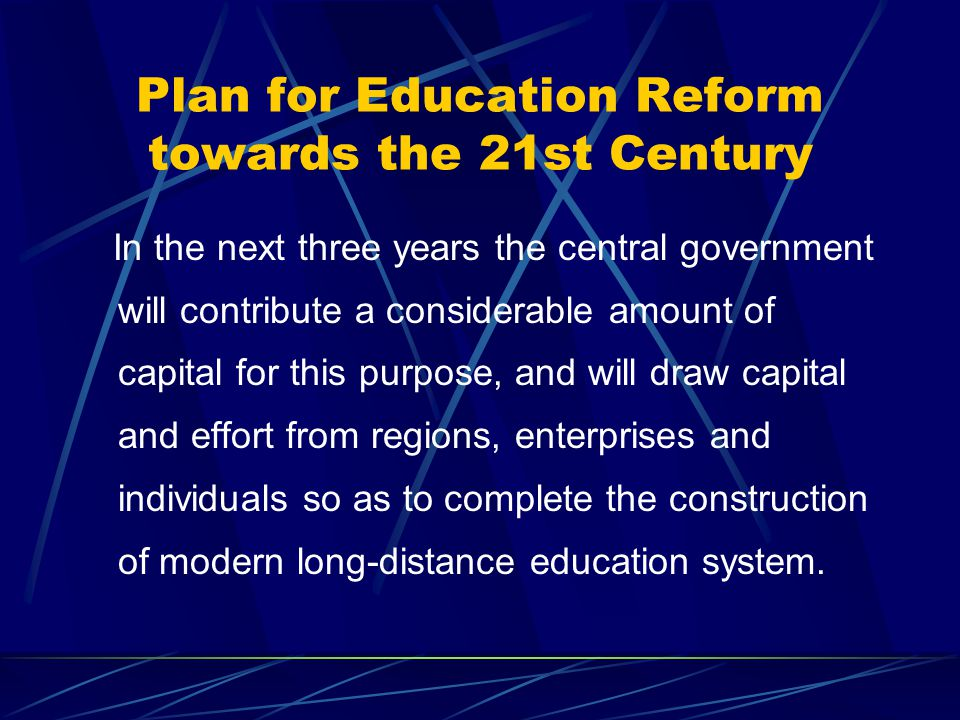 Plan for Education Reform towards the 21st Century In the next three years the central government will contribute a considerable amount of capital for this purpose, and will draw capital and effort from regions, enterprises and individuals so as to complete the construction of modern long-distance education system.