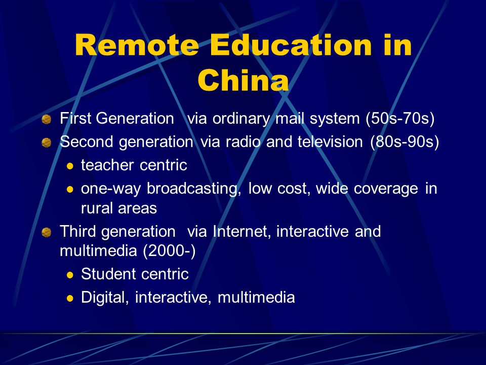 Remote Education in China First Generationvia ordinary mail system (50s-70s) Second generation via radio and television (80s-90s) teacher centric one-way broadcasting, low cost, wide coverage in rural areas Third generationvia Internet, interactive and multimedia (2000-) Student centric Digital, interactive, multimedia
