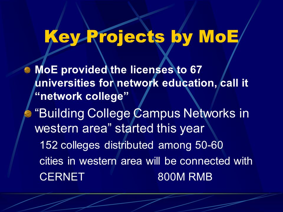 Key Projects by MoE MoE provided the licenses to 67 universities for network education, call it network college Building College Campus Networks in western area started this year 152 colleges distributed among cities in western area will be connected with CERNET 800M RMB
