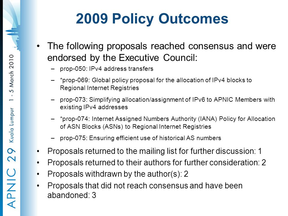 2009 Policy Outcomes The following proposals reached consensus and were endorsed by the Executive Council: –prop-050: IPv4 address transfers –*prop-069: Global policy proposal for the allocation of IPv4 blocks to Regional Internet Registries –prop-073: Simplifying allocation/assignment of IPv6 to APNIC Members with existing IPv4 addresses –*prop-074: Internet Assigned Numbers Authority (IANA) Policy for Allocation of ASN Blocks (ASNs) to Regional Internet Registries –prop-075: Ensuring efficient use of historical AS numbers Proposals returned to the mailing list for further discussion: 1 Proposals returned to their authors for further consideration: 2 Proposals withdrawn by the author(s): 2 Proposals that did not reach consensus and have been abandoned: 3