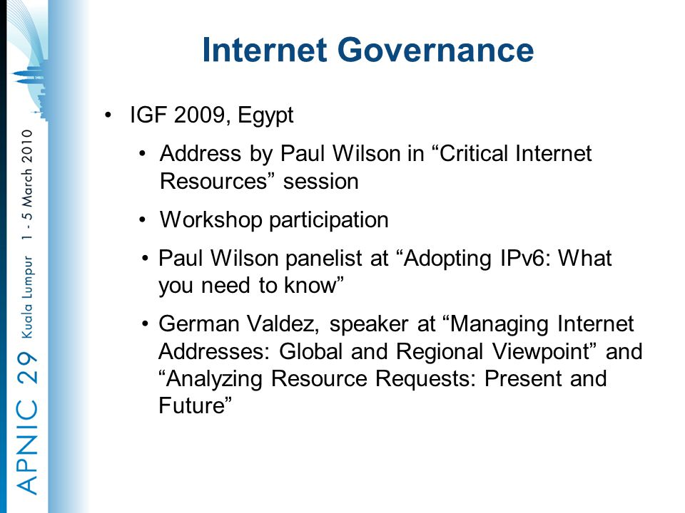 Internet Governance IGF 2009, Egypt Address by Paul Wilson in Critical Internet Resources session Workshop participation Paul Wilson panelist at Adopting IPv6: What you need to know German Valdez, speaker at Managing Internet Addresses: Global and Regional Viewpoint and Analyzing Resource Requests: Present and Future