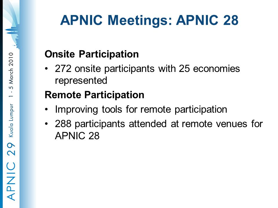 APNIC Meetings: APNIC 28 Onsite Participation 272 onsite participants with 25 economies represented Remote Participation Improving tools for remote participation 288 participants attended at remote venues for APNIC 28