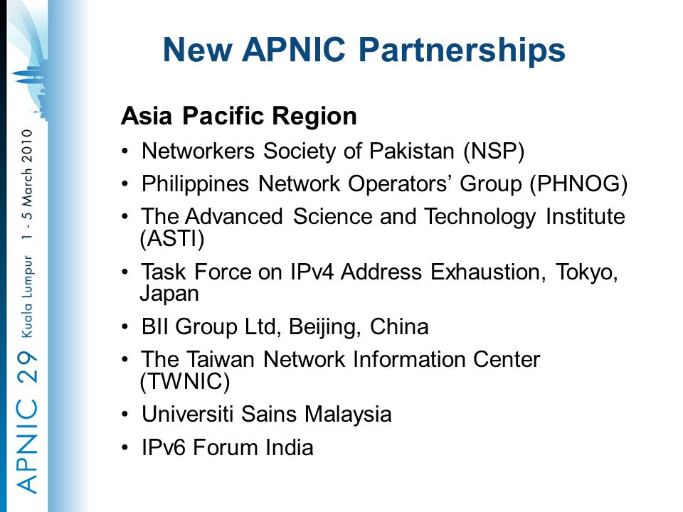 New APNIC Partnerships Asia Pacific Region Networkers Society of Pakistan (NSP) Philippines Network Operators' Group (PHNOG) The Advanced Science and Technology Institute (ASTI) Task Force on IPv4 Address Exhaustion, Tokyo, Japan BII Group Ltd, Beijing, China The Taiwan Network Information Center (TWNIC) Universiti Sains Malaysia IPv6 Forum India