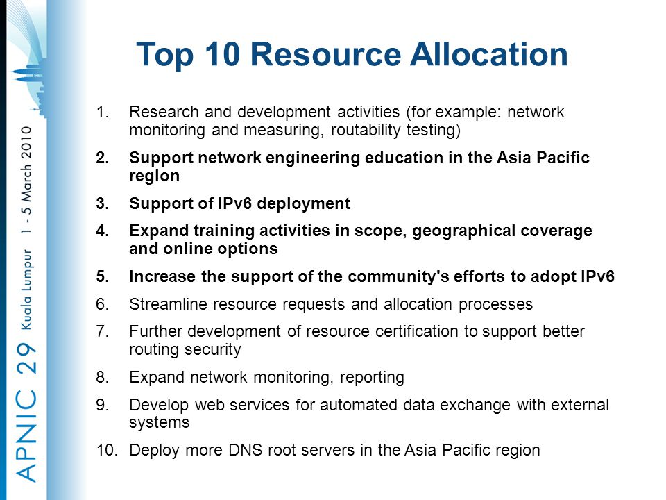 Top 10 Resource Allocation 1.Research and development activities (for example: network monitoring and measuring, routability testing) 2.Support network engineering education in the Asia Pacific region 3.Support of IPv6 deployment 4.Expand training activities in scope, geographical coverage and online options 5.Increase the support of the community s efforts to adopt IPv6 6.Streamline resource requests and allocation processes 7.Further development of resource certification to support better routing security 8.Expand network monitoring, reporting 9.Develop web services for automated data exchange with external systems 10.Deploy more DNS root servers in the Asia Pacific region